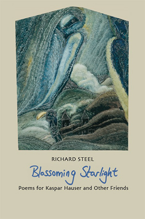Blossoming Starlight - Poems for Kaspar Hauser and Other Friends by Richard Steel